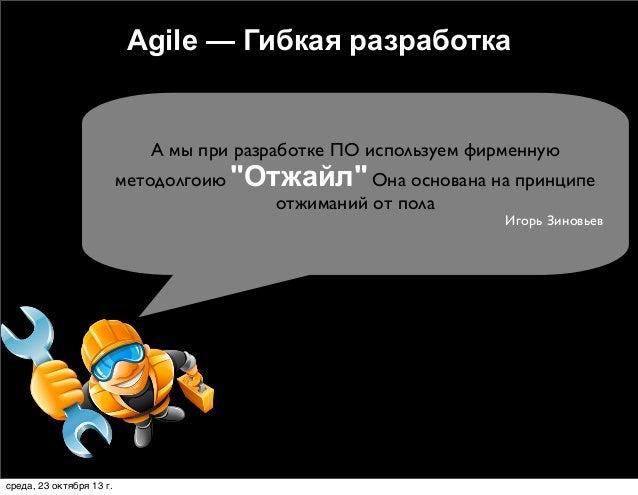 """Agile — Гибкая разработка  А мы при разработке ПО используем фирменную  методолгоию """"Отжайл"""" Она основана на принципе отжи..."""