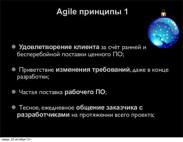 Agile принципы 1   Удовлетворение клиента за счёт ранней и бесперебойной поставки ценного ПО;  Приветствие изменения тре...