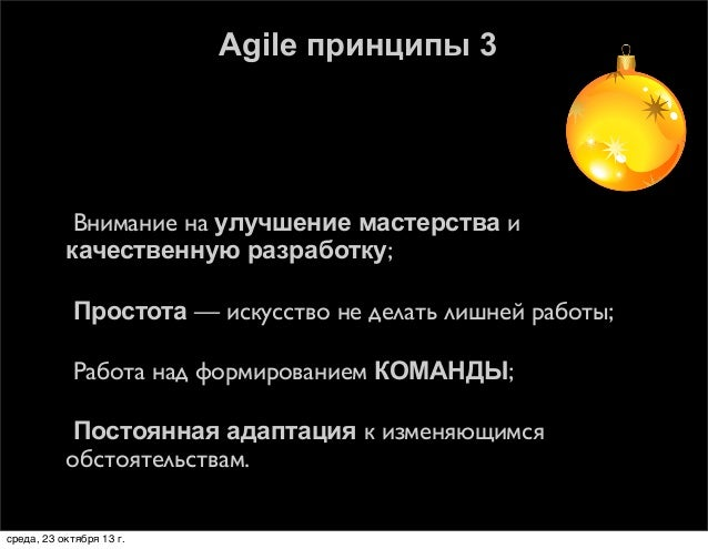 Agile принципы 3    Внимание на улучшение мастерства и качественную разработку;    Простота — искусство не делать лишней...