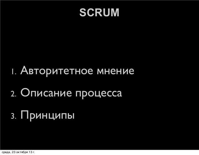 SCRUM  1.  Авторитетное мнение  2.  Описание процесса  3.  Принципы  среда, 23 октября 13г.
