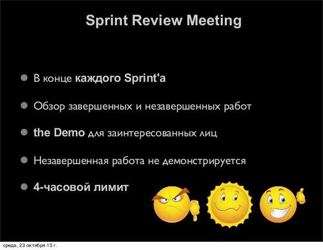Sprint Review Meeting   В конце каждого Sprint'а  Обзор завершенных и незавершенных работ  the Demo для заинтересованны...