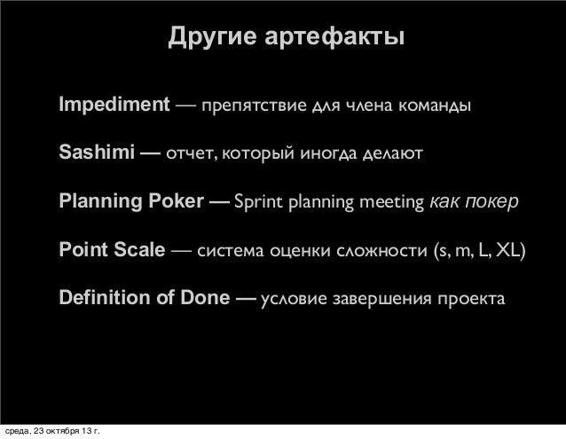 Другие артефакты   Impediment — препятствие для члена команды    Sashimi — отчет, который иногда делают    Planning Pok...