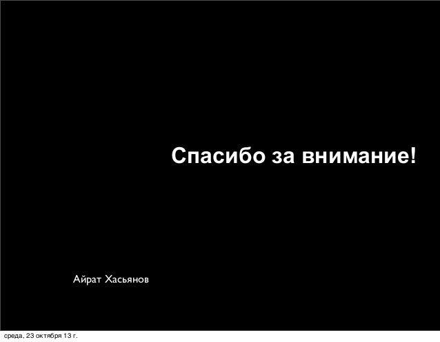 Спасибо за внимание!  Айрат Хасьянов  среда, 23 октября 13г.