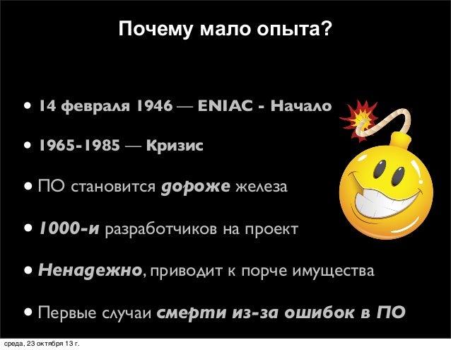 Почему мало опыта?  • 14 февраля 1946 — ENIAC - Начало • 1965-1985 — Кризис  • ПО становится дороже железа • 1000-и разраб...
