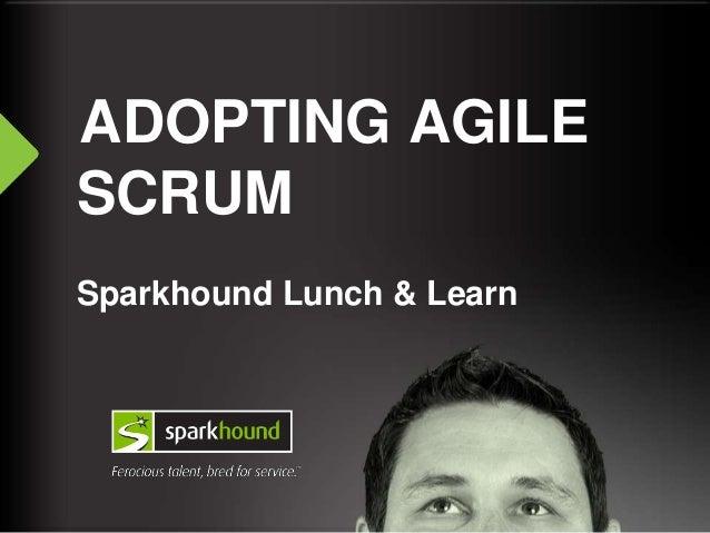 ADOPTING AGILE SCRUM Sparkhound Lunch & Learn