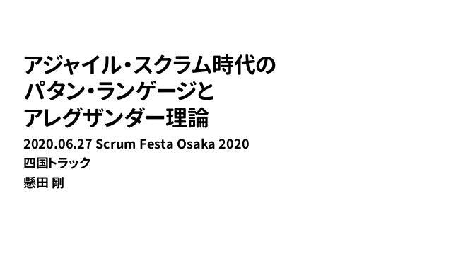 アジャイル・スクラム時代の パタン・ランゲージと アレグザンダー理論 2020.06.27 Scrum Festa Osaka 2020 四国トラック 懸田 剛