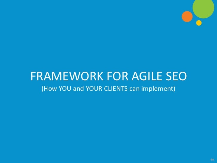 FRAMEWORK FOR AGILE SEO (How YOU and YOUR CLIENTS can implement)                                            19
