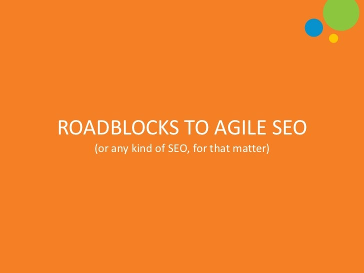 ROADBLOCKS TO AGILE SEO   (or any kind of SEO, for that matter)