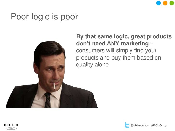 Poor logic is poor                 By that same logic, great products                 don't need ANY marketing –          ...