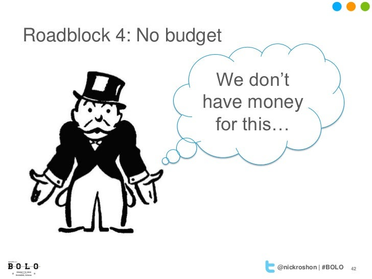Roadblock 4: No budget                    We don't                   have money                    for this…              ...