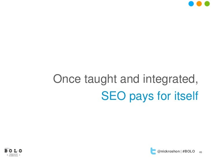 Once taught and integrated,        SEO pays for itself                   @nickroshon | #BOLO   46