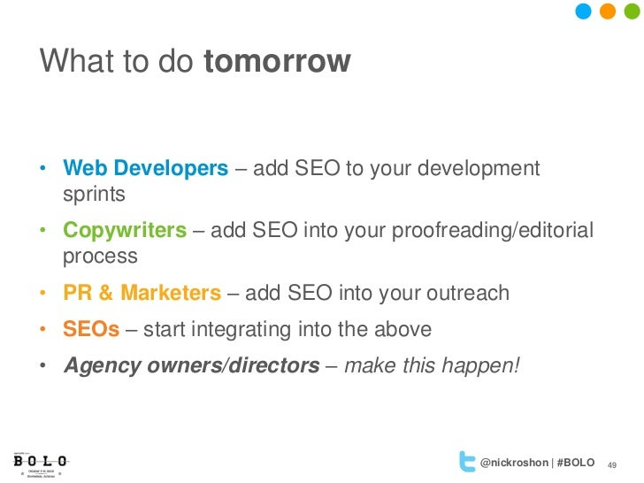 What to do tomorrow• Web Developers – add SEO to your development  sprints• Copywriters – add SEO into your proofreading/e...