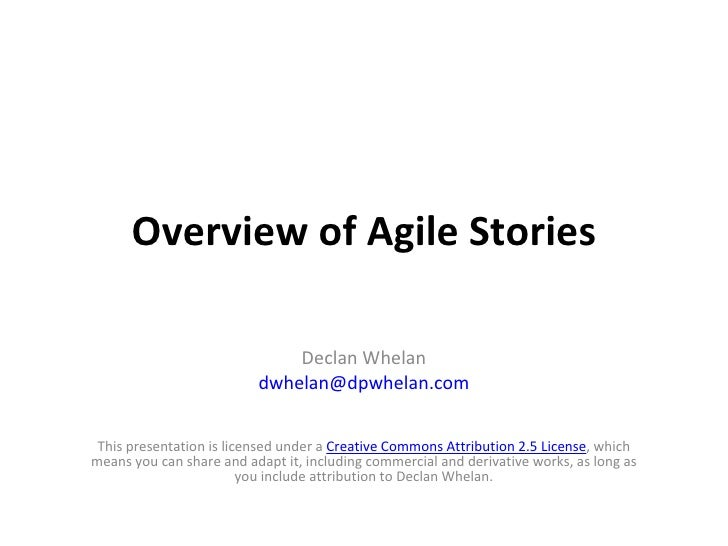 Overview of Agile Stories This presentation is licensed under a  Creative Commons Attribution 2.5 License , which means yo...