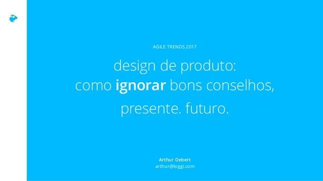 design de produto: como ignorar bons conselhos, presente. futuro. AGILE TRENDS 2017 Arthur Debert  arthur@loggi.com
