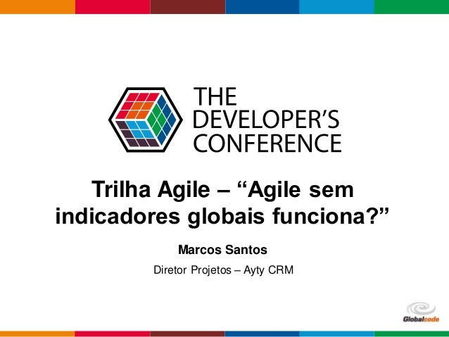 "Globalcode – Open4education Trilha Agile – ""Agile sem indicadores globais funciona?"" Marcos Santos Diretor Projetos – Ayty..."