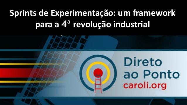 Paulo Caroli www.caroli.org Sprints de Experimentação: um framework para a 4ª revolução industrial. Sprints de Experimenta...