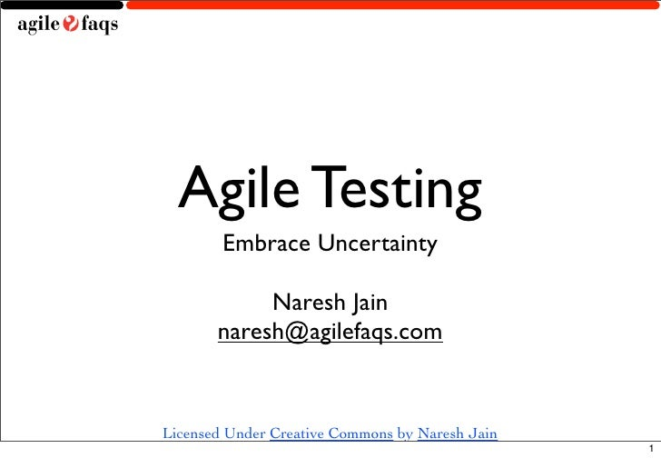 Agile Testing         Embrace Uncertainty              Naresh Jain        naresh@agilefaqs.com   Licensed Under Creative C...