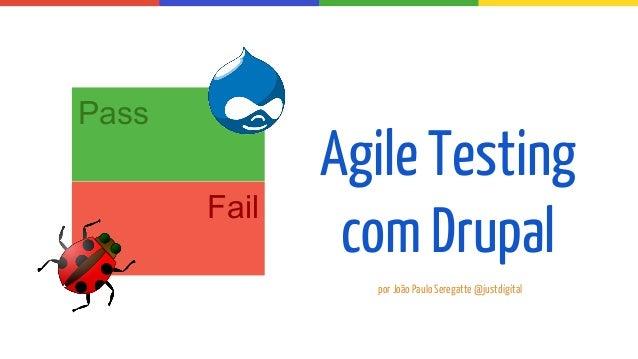 Agile Testing com Drupal Pass Fail por João Paulo Seregatte @justdigital