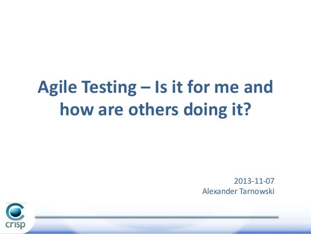 Agile Testing – Is it for me and how are others doing it?  2013-11-07 Alexander Tarnowski