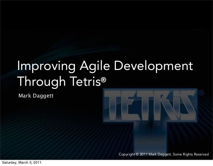 Improving Agile Development        Through Tetris®         Mark Daggett                          Copyright © 2011 Mark Dag...