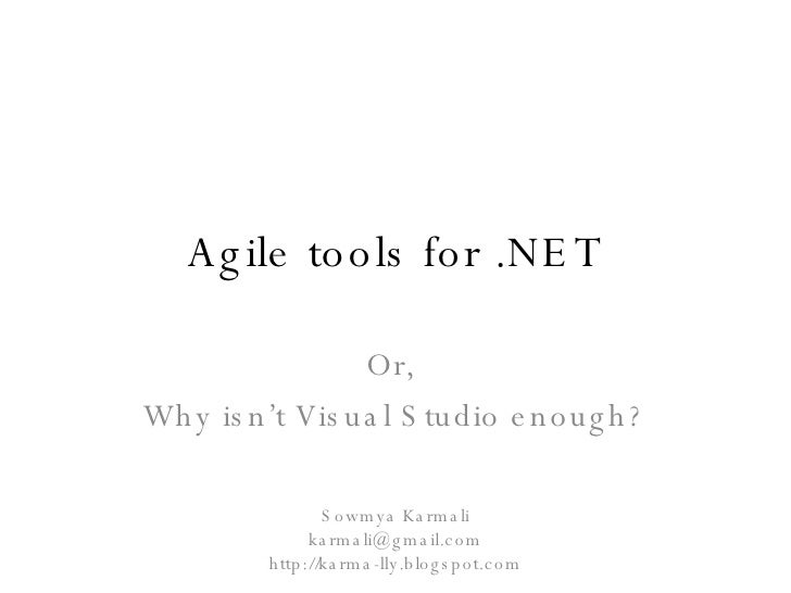 Agile tools for .NET Or,  Why isn't Visual Studio enough? Sowmya Karmali [email_address] http://karma-lly.blogspot.com