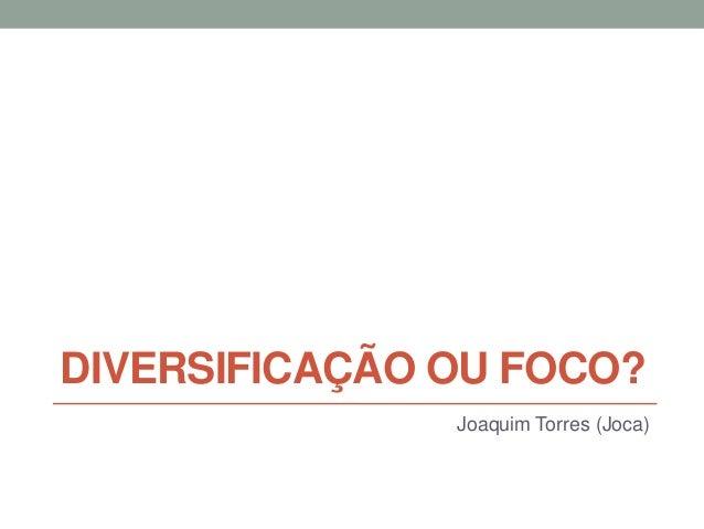 DIVERSIFICAÇÃO OU FOCO? Joaquim Torres (Joca)