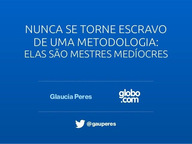 globo .com NUNCA SE TORNE ESCRAVO DE UMA METODOLOGIA: ELAS SÃO MESTRES MEDÍOCRES Glaucia Peres @gauperes