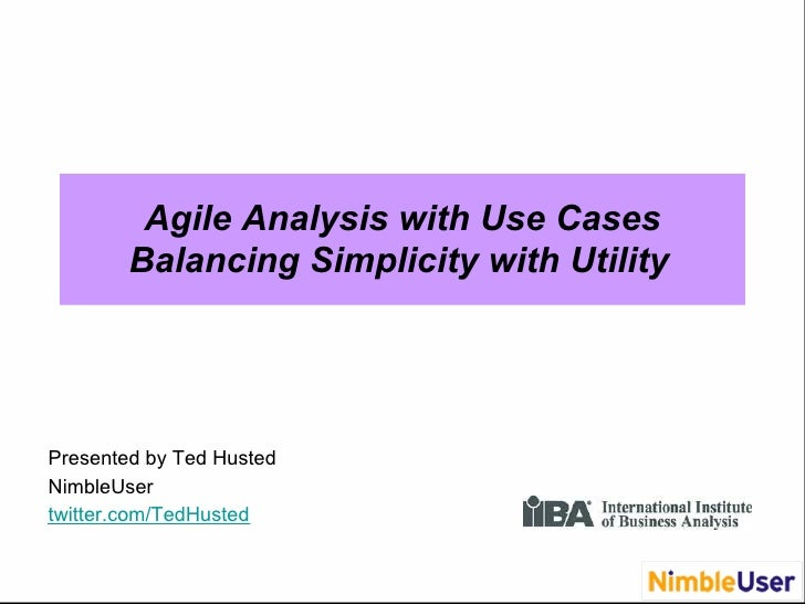 Agile Analysis with Use Cases         Balancing Simplicity with Utility     Presented by Ted Husted NimbleUser twitter.com...