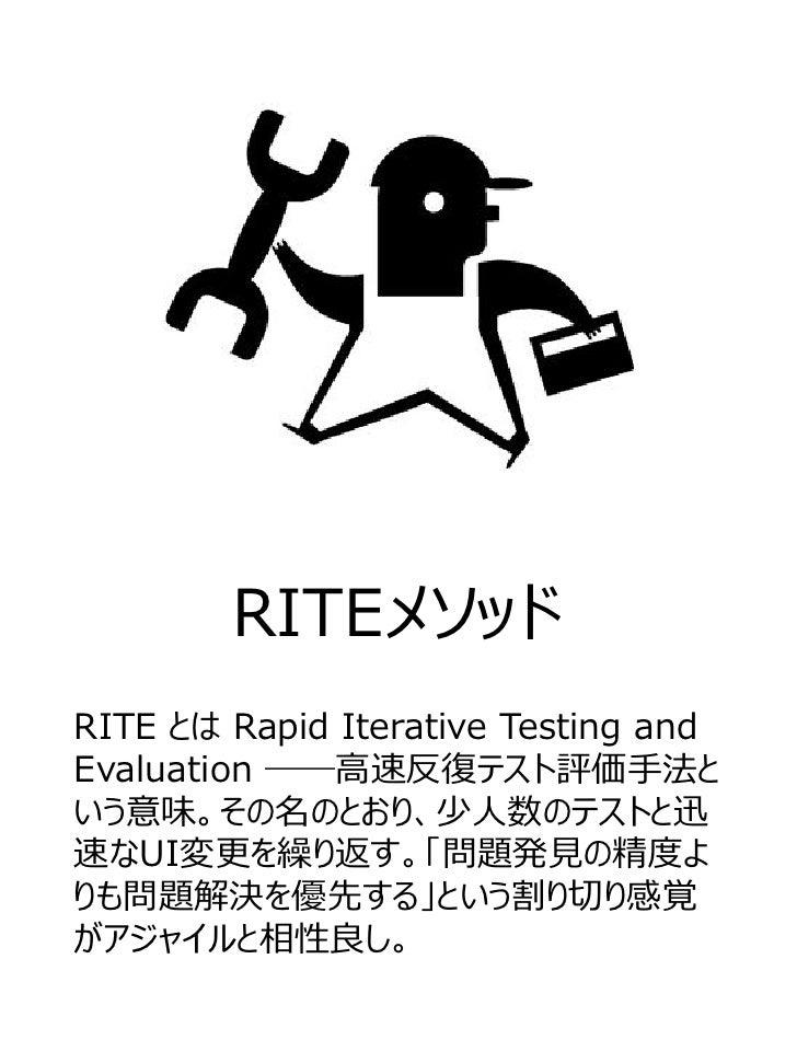 RITEメソッドRITE とは Rapid Iterative Testing andEvaluation ――高速反復テスト評価手法という意味。その名のとおり、少人数のテストと迅速なUI変更を繰り返す。「問題発見の精度よりも問題解決を優先する...