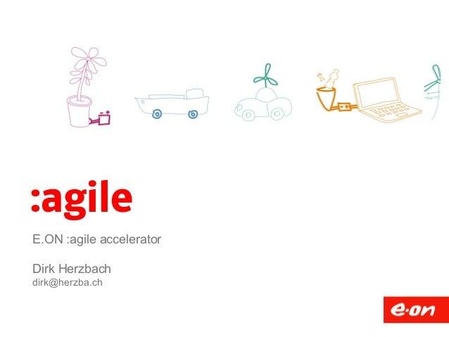 :agile  E.ON :agile accelerator  Dirk Herzbach  dirk@herzba.ch