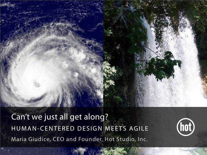Can't we just all get along? HUMAN- CENTERED DE S IGN MEE TS AGIL E Maria Giudice, CEO and Founder, Hot Studio, Inc.