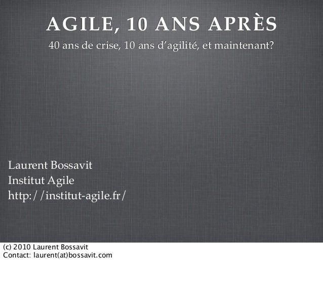 AGILE, 10 ANS APRÈS 40 ans de crise, 10 ans d'agilité, et maintenant? Laurent Bossavit Institut Agile http://institut-agil...