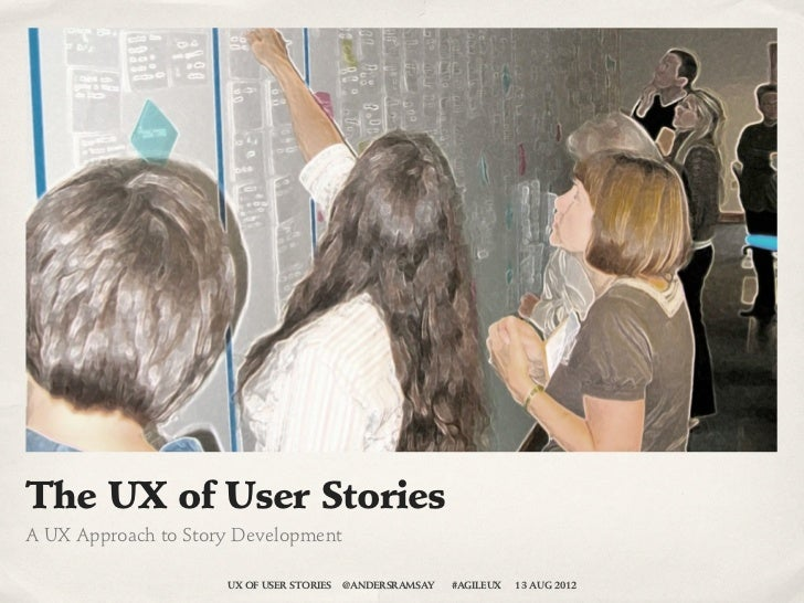 The UX of User StoriesA UX Approach to Story Development                     UX OF USER STORIES   @ANDERSRAMSAY   #AGILEUX...