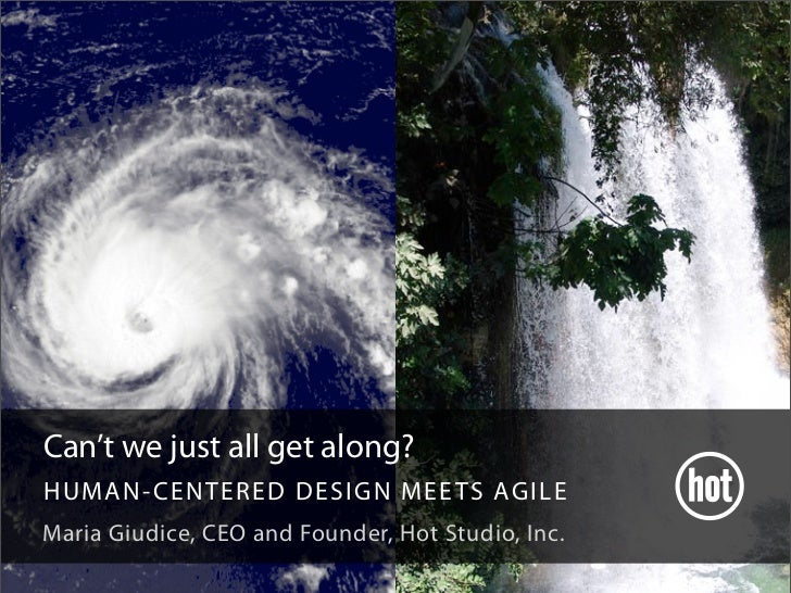Can't we just all get along? HUMAN- CENTERED DE S I G N M E E TS AG IL E Maria Giudice, CEO and Founder, Hot Studio, Inc.