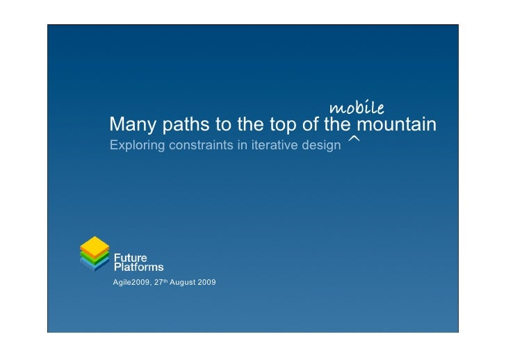 mobile Many paths to the top of the mountain Exploring constraints in iterative design ^     Agile2009, 27th August 2009