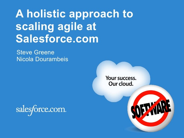 A holistic approach to scaling agile  at Salesforce.com Agile 2010 Conference Orlando, Florida Steve Greene Nicola Douramb...