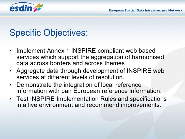 Specific Objectives: <ul><li>Implement Annex 1 INSPIRE compliant web based services which support the aggregation of harmo...