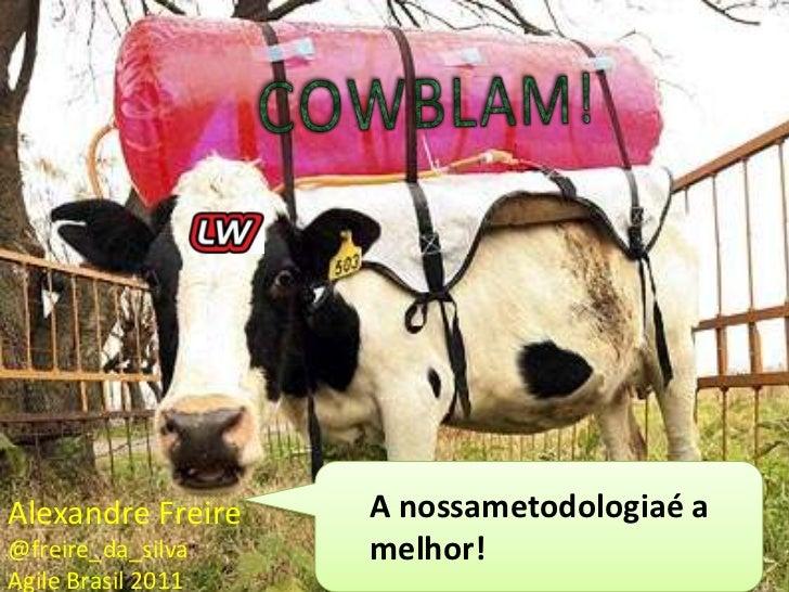 COWBLAM!<br />A nossametodologiaé a melhor!<br />Alexandre Freire<br />@freire_da_silva<br />Agile Brasil 2011<br />