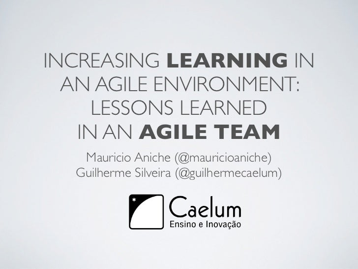 INCREASING LEARNING IN  AN AGILE ENVIRONMENT:     LESSONS LEARNED   IN AN AGILE TEAM   Mauricio Aniche (@mauricioaniche)  ...