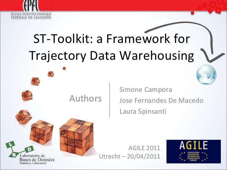 ST-Toolkit: a Framework for Trajectory Data Warehousing Authors AGILE 2011 Utrecht – 20/04/2011 Simone Campora Jose Fernan...
