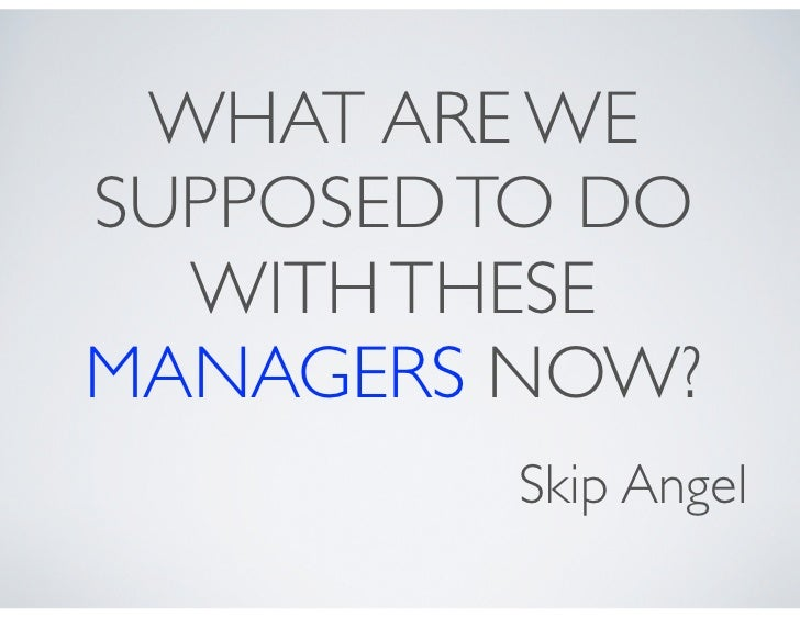 WHAT ARE WESUPPOSED TO DO  WITH THESEMANAGERS NOW?         Skip Angel