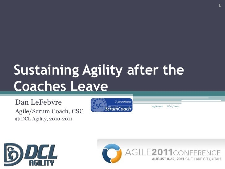 Sustaining Agility after the Coaches Leave<br />Dan LeFebvre<br />Agile/Scrum Coach, CSC<br />© DCL Agility, 2010-2011<br ...