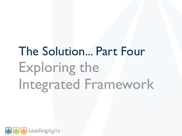 The Solution... Part FourExploring theIntegrated Framework