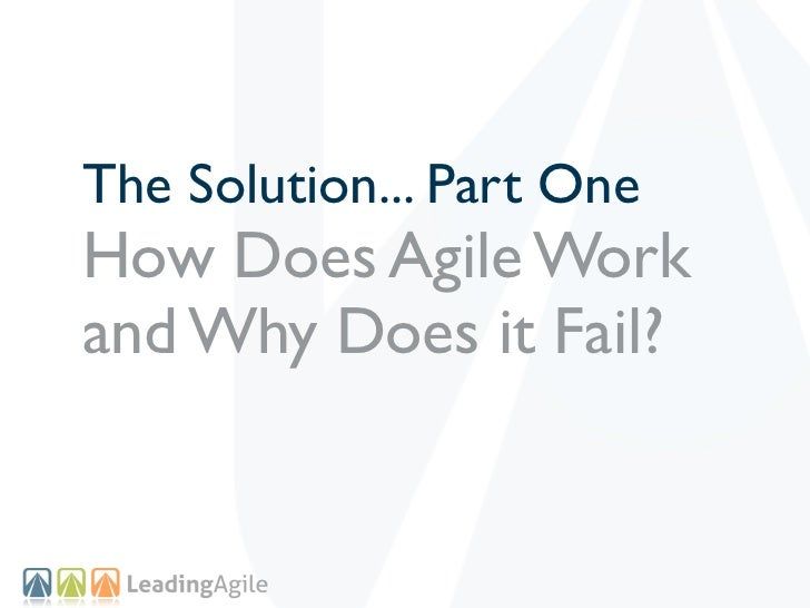 The Solution... Part OneHow Does Agile Workand Why Does it Fail?