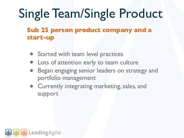 Single Team/Single Product Sub 25 person product company and a start-up •   Started with team level practices •   Lots of ...