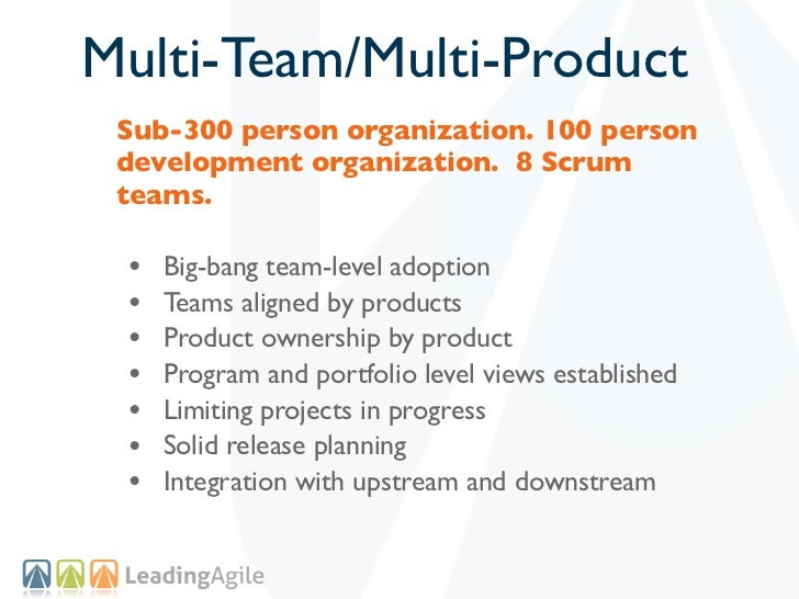 Multi-Team/Multi-Product Sub-300 person organization. 100 person development organization. 8 Scrum teams. •   Big-bang tea...