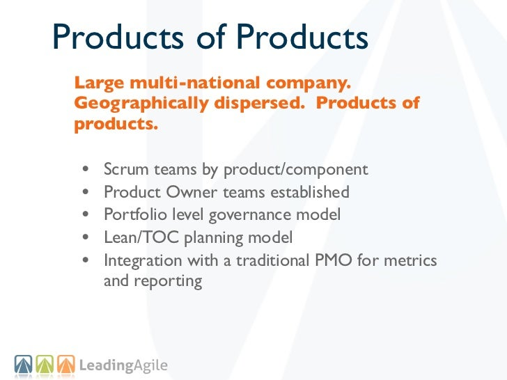 Products of Products Large multi-national company. Geographically dispersed. Products of products. •   Scrum teams by prod...