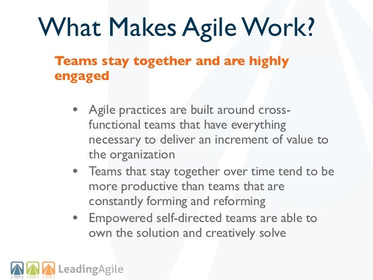 What Makes Agile Work? Teams stay together and are highly engaged   • Agile practices are built around cross-       functi...