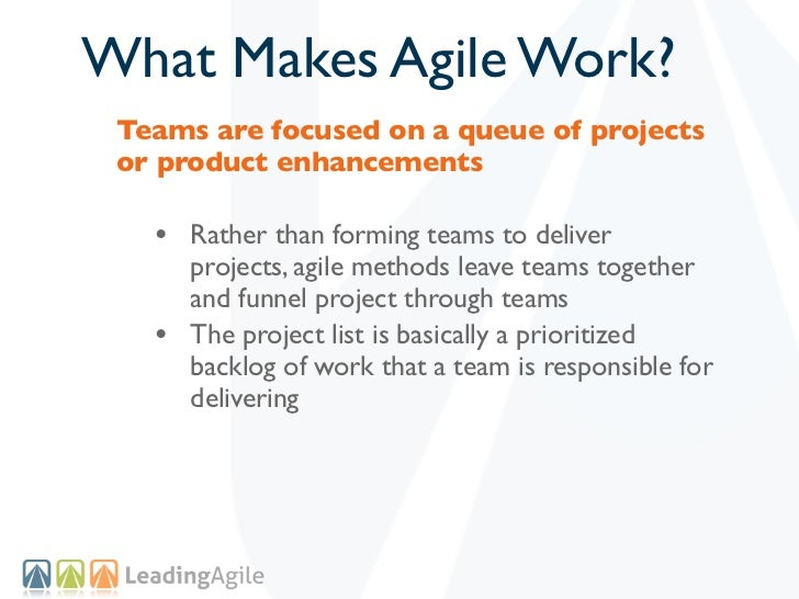 What Makes Agile Work? Teams are focused on a queue of projects or product enhancements   • Rather than forming teams to d...