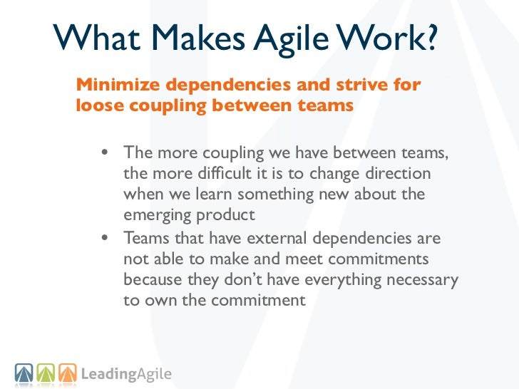 What Makes Agile Work? Minimize dependencies and strive for loose coupling between teams   • The more coupling we have bet...